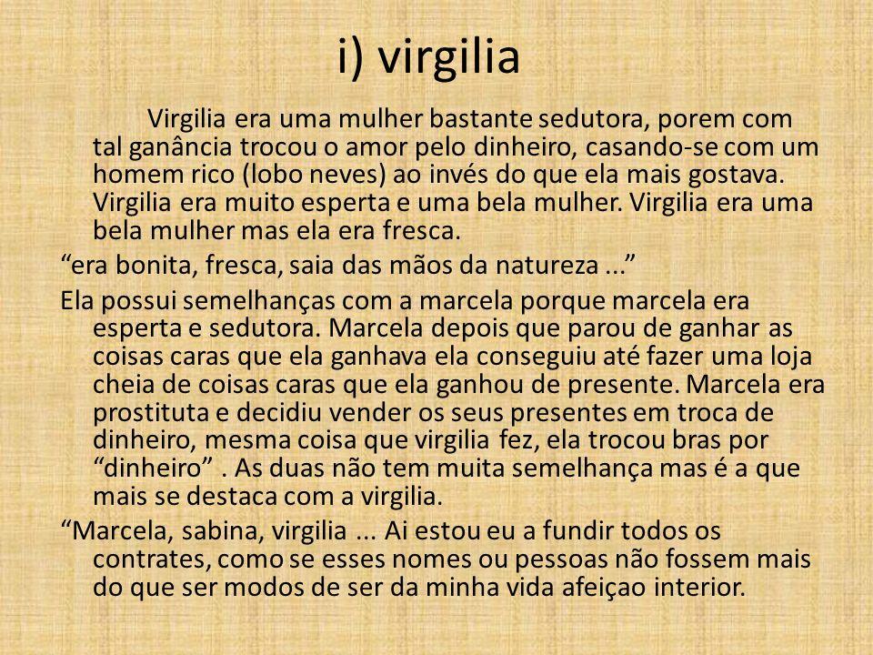 i) virgilia Virgilia era uma mulher bastante sedutora, porem com tal ganância trocou o amor pelo dinheiro, casando-se com um homem rico (lobo neves) ao invés do que ela mais gostava.