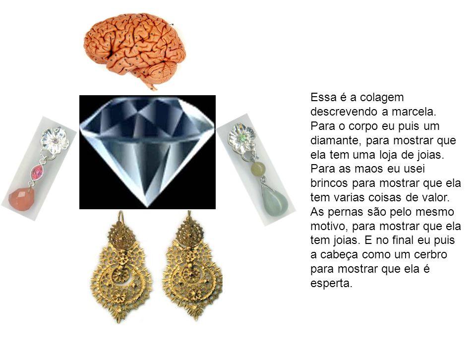 Essa é a colagem descrevendo a marcela. Para o corpo eu puis um diamante, para mostrar que ela tem uma loja de joias. Para as maos eu usei brincos par