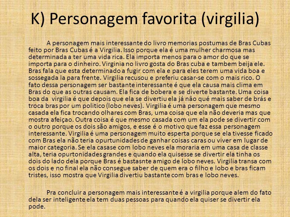 K) Personagem favorita (virgilia) A personagem mais interessante do livro memorias postumas de Bras Cubas feito por Bras Cubas é a Virgilia.