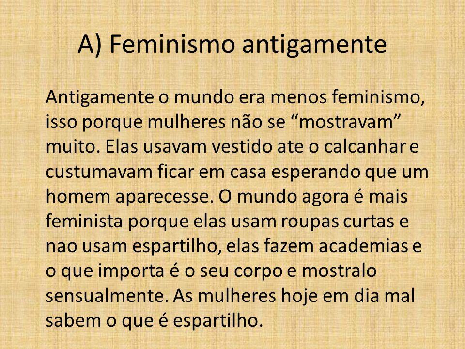 A) Feminismo antigamente Antigamente o mundo era menos feminismo, isso porque mulheres não se mostravam muito. Elas usavam vestido ate o calcanhar e c