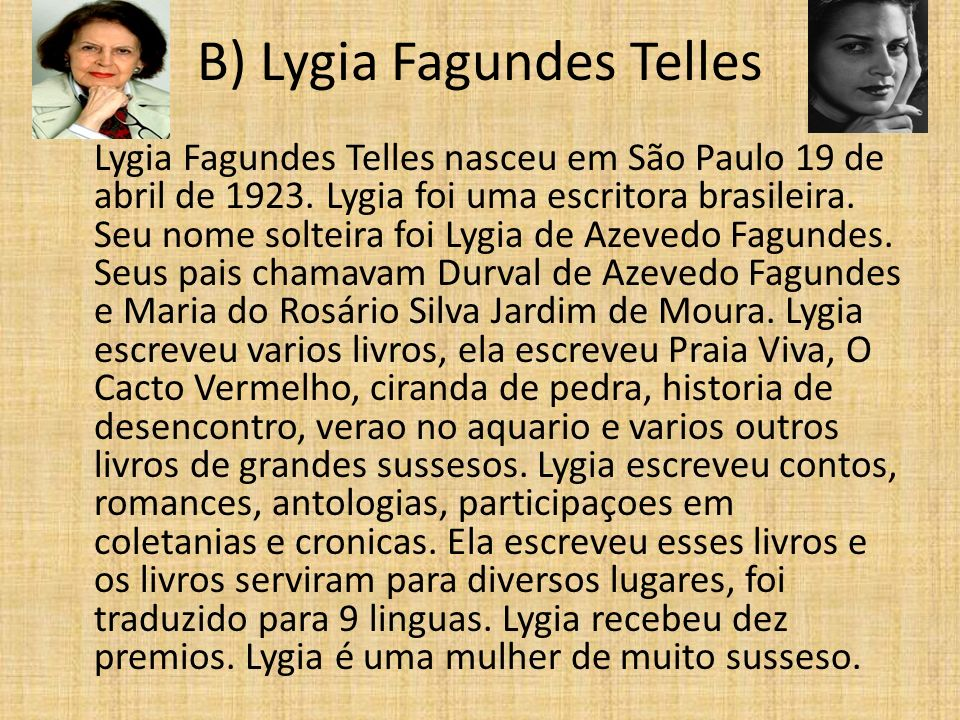 B) Lygia Fagundes Telles Lygia Fagundes Telles nasceu em São Paulo 19 de abril de 1923. Lygia foi uma escritora brasileira. Seu nome solteira foi Lygi