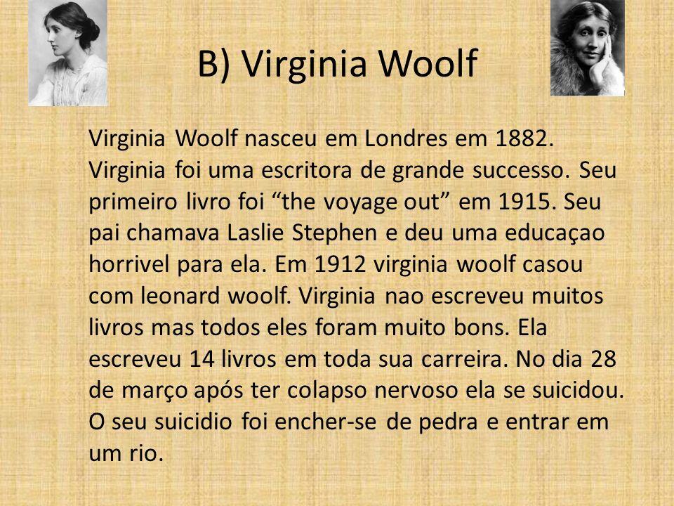 B) Virginia Woolf Virginia Woolf nasceu em Londres em 1882. Virginia foi uma escritora de grande successo. Seu primeiro livro foi the voyage out em 19