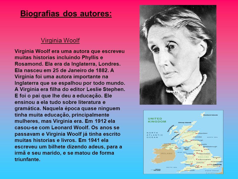 Biografias dos autores: Virginia Woolf era uma autora que escreveu muitas historias incluindo Phyllis e Rosamond. Ela era da Inglaterra, Londres. Ela