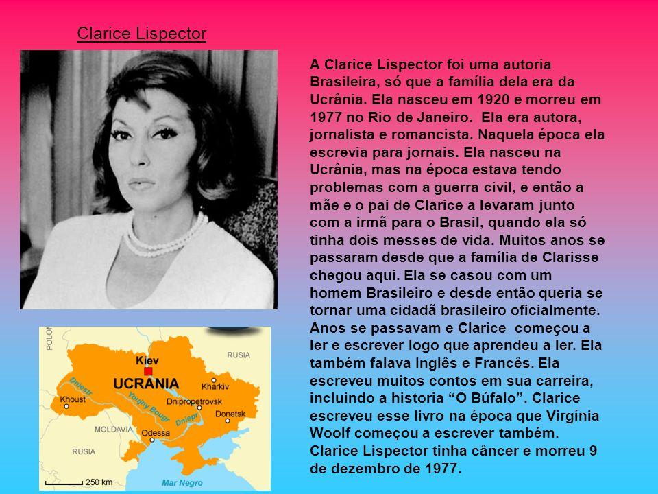 A Clarice Lispector foi uma autoria Brasileira, só que a família dela era da Ucrânia. Ela nasceu em 1920 e morreu em 1977 no Rio de Janeiro. Ela era a