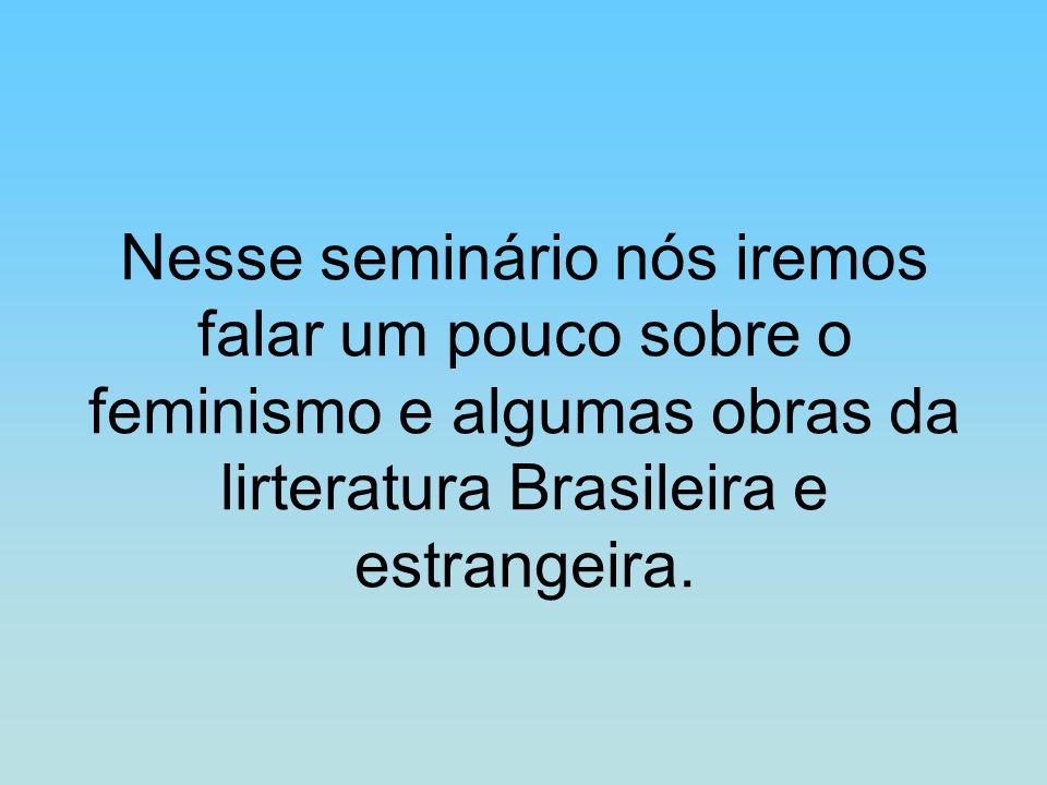 Nesse seminário nós iremos falar um pouco sobre o feminismo e algumas obras da lirteratura Brasileira e estrangeira.