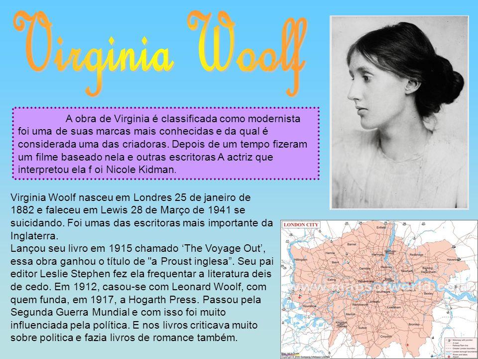 Virginia Woolf nasceu em Londres 25 de janeiro de 1882 e faleceu em Lewis 28 de Março de 1941 se suicidando. Foi umas das escritoras mais importante d