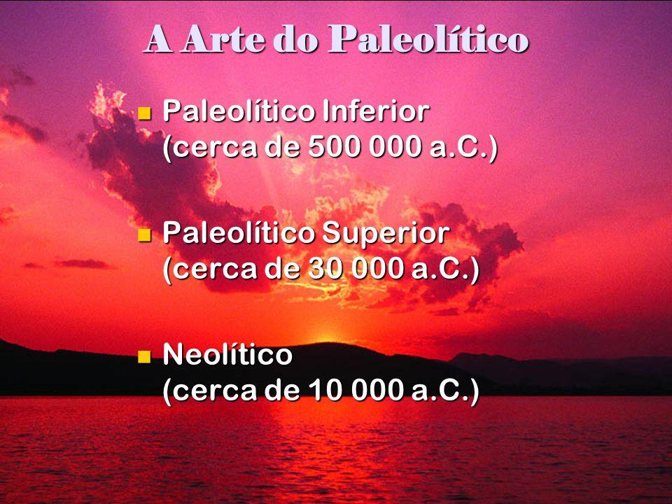 A Arte do Paleolítico Paleolítico Inferior (cerca de 500 000 a.C.) Paleolítico Inferior (cerca de 500 000 a.C.) Paleolítico Superior (cerca de 30 000