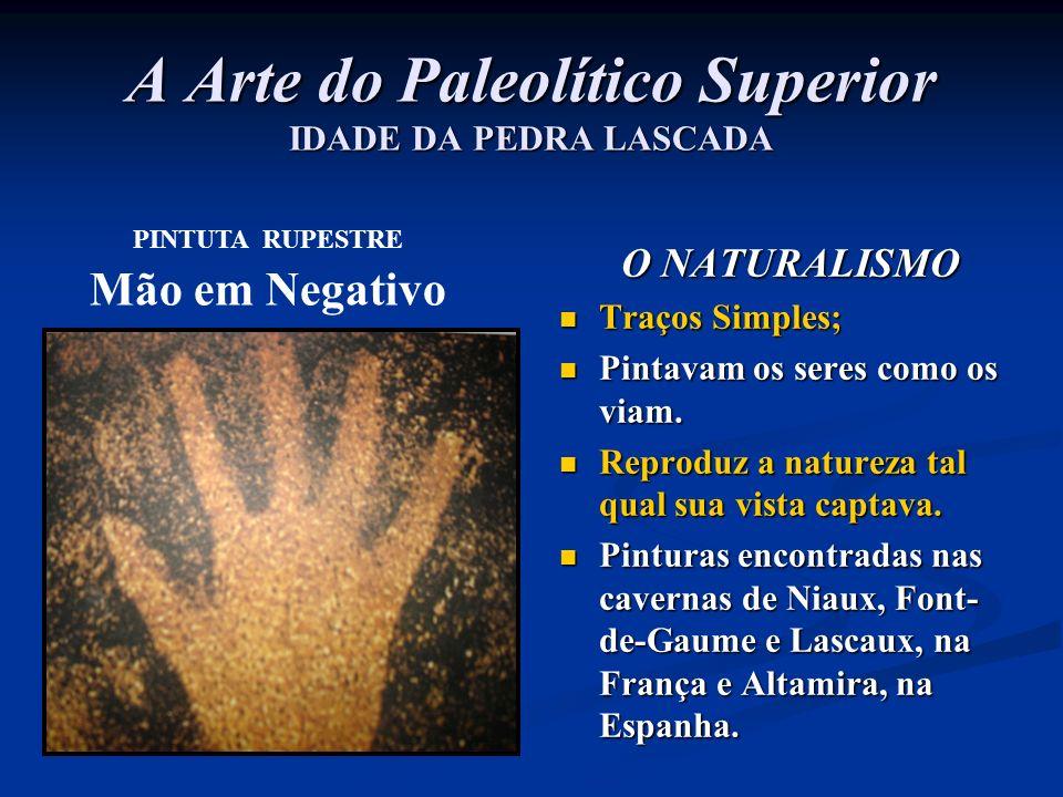 A Arte do Paleolítico Superior IDADE DA PEDRA LASCADA O NATURALISMO Traços Simples; Pintavam os seres como os viam. Reproduz a natureza tal qual sua v