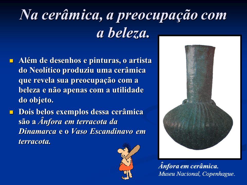 Na cerâmica, a preocupação com a beleza. Além de desenhos e pinturas, o artista do Neolítico produziu uma cerâmica que revela sua preocupação com a be