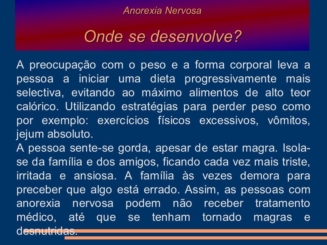 Anorexia Nervosa Onde se desenvolve? A preocupação com o peso e a forma corporal leva a pessoa a iniciar uma dieta progressivamente mais selectiva, ev