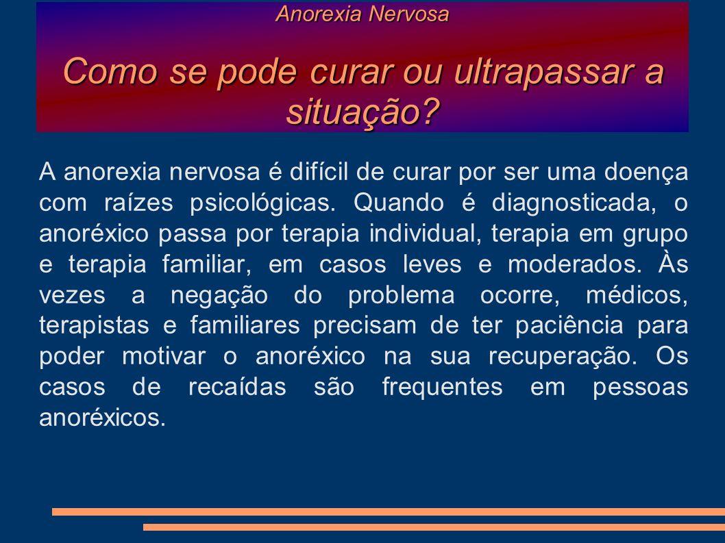Anorexia Nervosa Como se pode curar ou ultrapassar a situação? A anorexia nervosa é difícil de curar por ser uma doença com raízes psicológicas. Quand