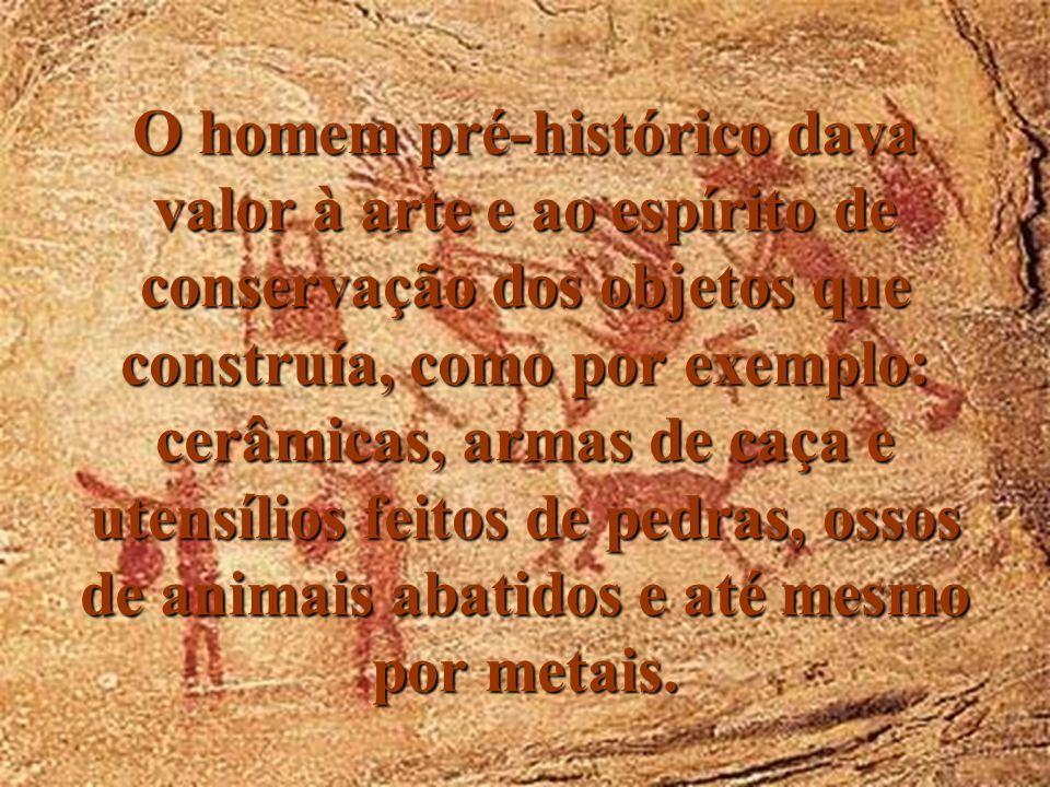 O homem pré-histórico dava valor à arte e ao espírito de conservação dos objetos que construía, como por exemplo: cerâmicas, armas de caça e utensílio