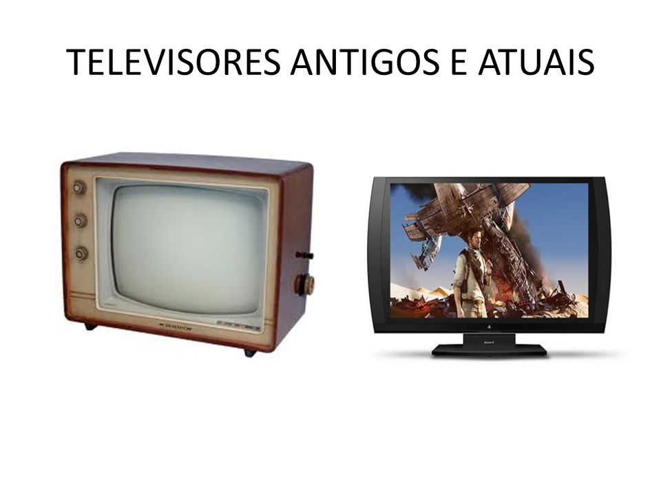 TELEVISORES ANTIGOS E ATUAIS