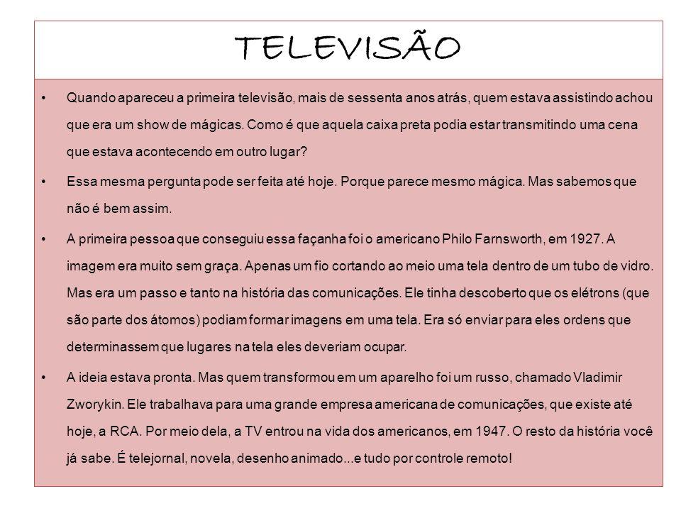 TELEVISÃO Quando apareceu a primeira televisão, mais de sessenta anos atrás, quem estava assistindo achou que era um show de mágicas. Como é que aquel