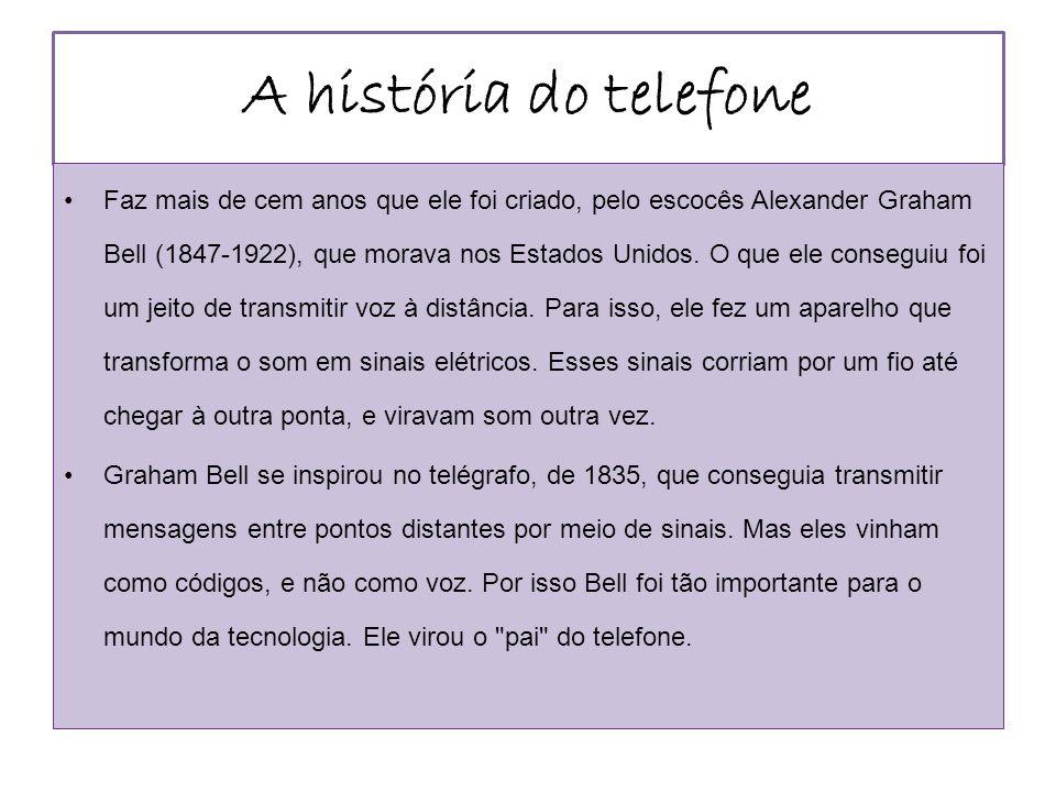 A história do telefone Faz mais de cem anos que ele foi criado, pelo escocês Alexander Graham Bell (1847-1922), que morava nos Estados Unidos. O que e