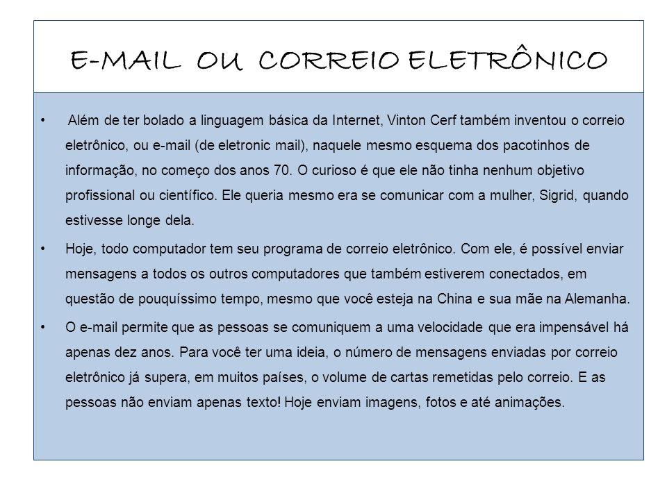 E-MAIL OU CORREIO ELETRÔNICO Além de ter bolado a linguagem básica da Internet, Vinton Cerf também inventou o correio eletrônico, ou e-mail (de eletro