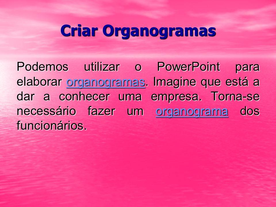 Criar Organogramas Podemos utilizar o PowerPoint para elaborar organogramas. Imagine que está a dar a conhecer uma empresa. Torna-se necessário fazer