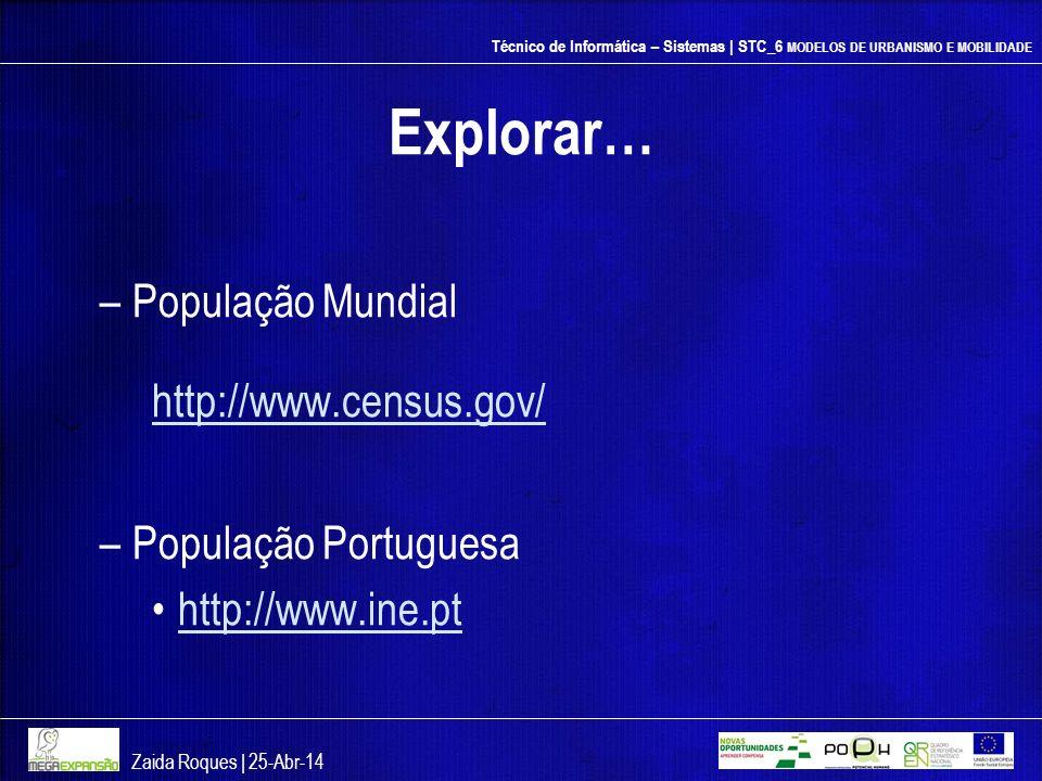 Técnico de Informática – Sistemas | STC_6 MODELOS DE URBANISMO E MOBILIDADE Explorar… –População Mundial http://www.census.gov/ –População Portuguesa