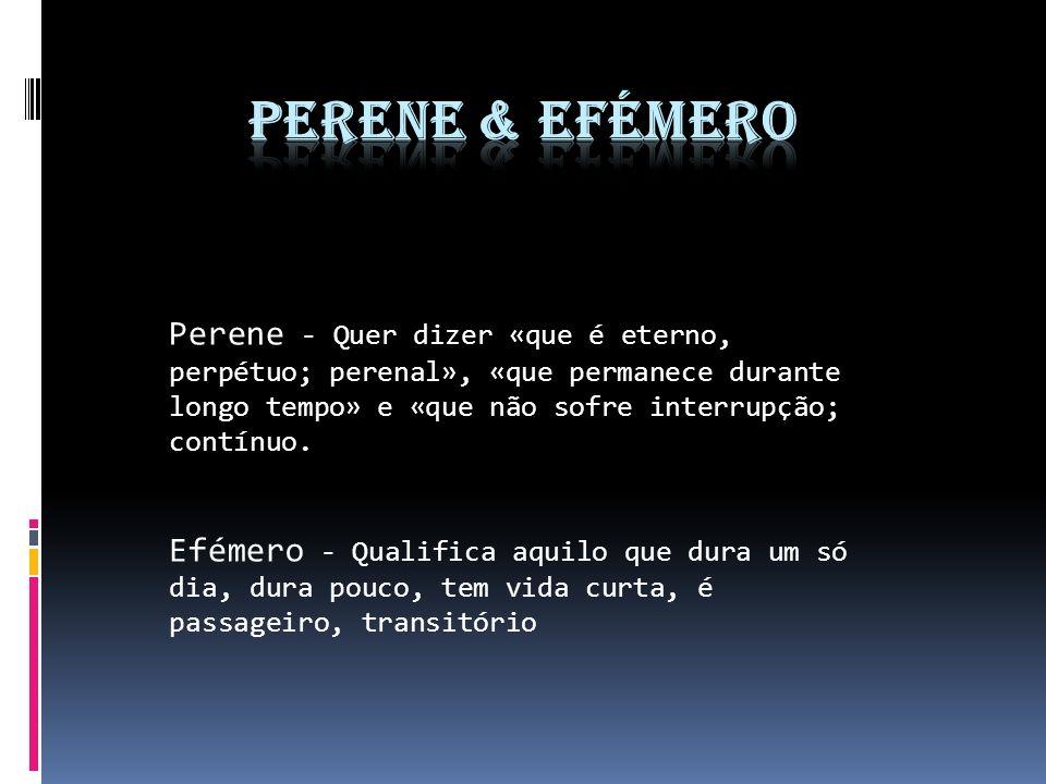 Perene - Quer dizer «que é eterno, perpétuo; perenal», «que permanece durante longo tempo» e «que não sofre interrupção; contínuo. Efémero - Qualifica