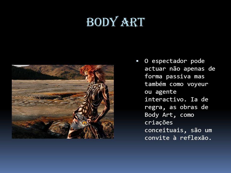 Body Art O espectador pode actuar não apenas de forma passiva mas também como voyeur ou agente interactivo. Ia de regra, as obras de Body Art, como cr