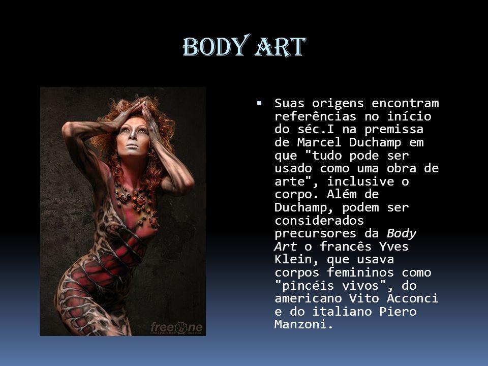 Body Art Suas origens encontram referências no início do séc.I na premissa de Marcel Duchamp em que