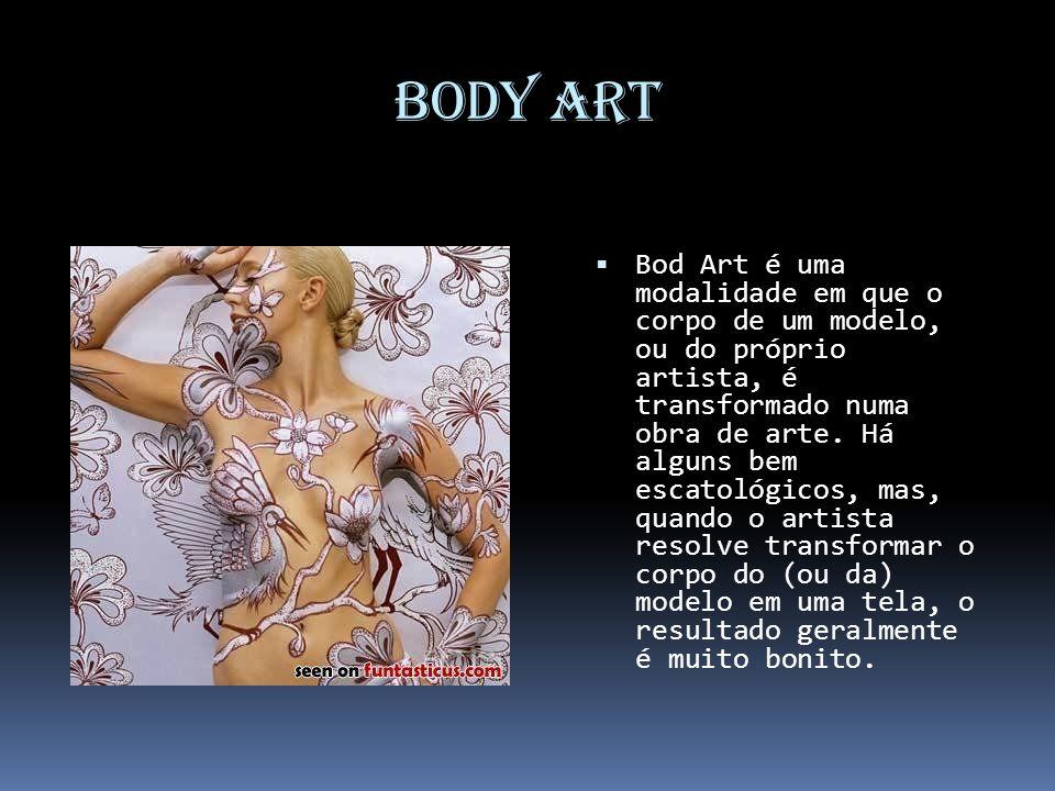 Body Art Bod Art é uma modalidade em que o corpo de um modelo, ou do próprio artista, é transformado numa obra de arte. Há alguns bem escatológicos, m