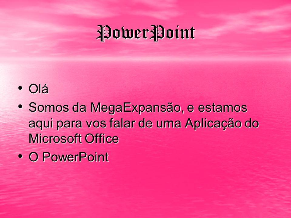 PowerPoint Olá Olá Somos da MegaExpansão, e estamos aqui para vos falar de uma Aplicação do Microsoft Office Somos da MegaExpansão, e estamos aqui par