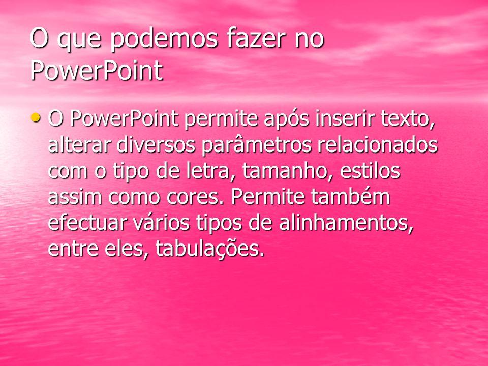O que podemos fazer no PowerPoint O PowerPoint permite após inserir texto, alterar diversos parâmetros relacionados com o tipo de letra, tamanho, esti