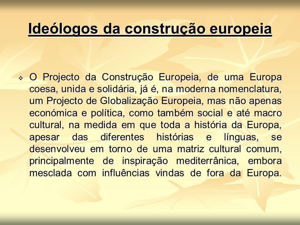 Ideólogos da construção europeia O Projecto da Construção Europeia, de uma Europa coesa, unida e solidária, já é, na moderna nomenclatura, um Projecto