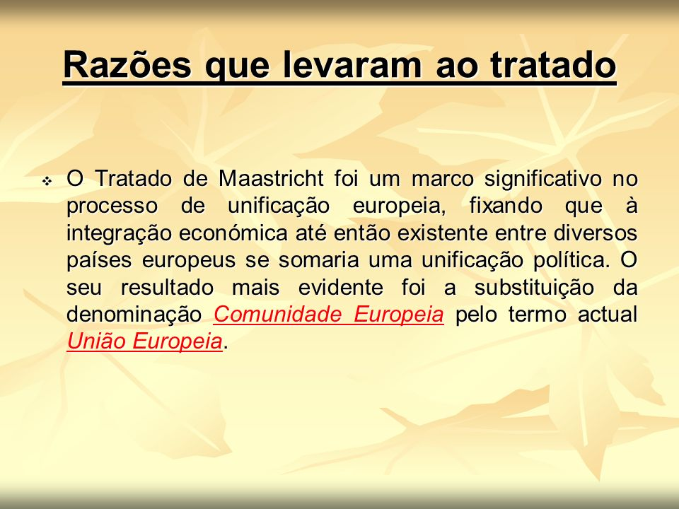 Razões que levaram ao tratado O Tratado de Maastricht foi um marco significativo no processo de unificação europeia, fixando que à integração económic