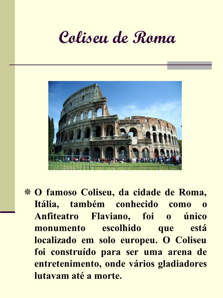 Coliseu de Roma O famoso Coliseu, da cidade de Roma, Itália, também conhecido como o Anfiteatro Flaviano, foi o único monumento escolhido que está localizado em solo europeu.