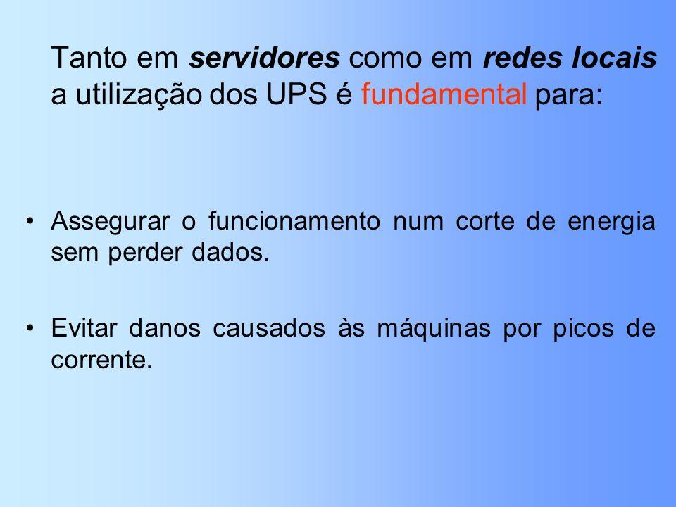 Tanto em servidores como em redes locais a utilização dos UPS é fundamental para: Assegurar o funcionamento num corte de energia sem perder dados. Evi