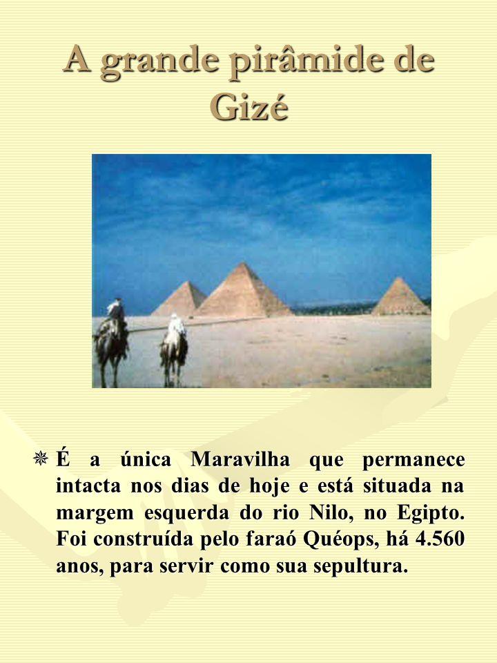 A grande pirâmide de Gizé É a única Maravilha que permanece intacta nos dias de hoje e está situada na margem esquerda do rio Nilo, no Egipto. Foi con