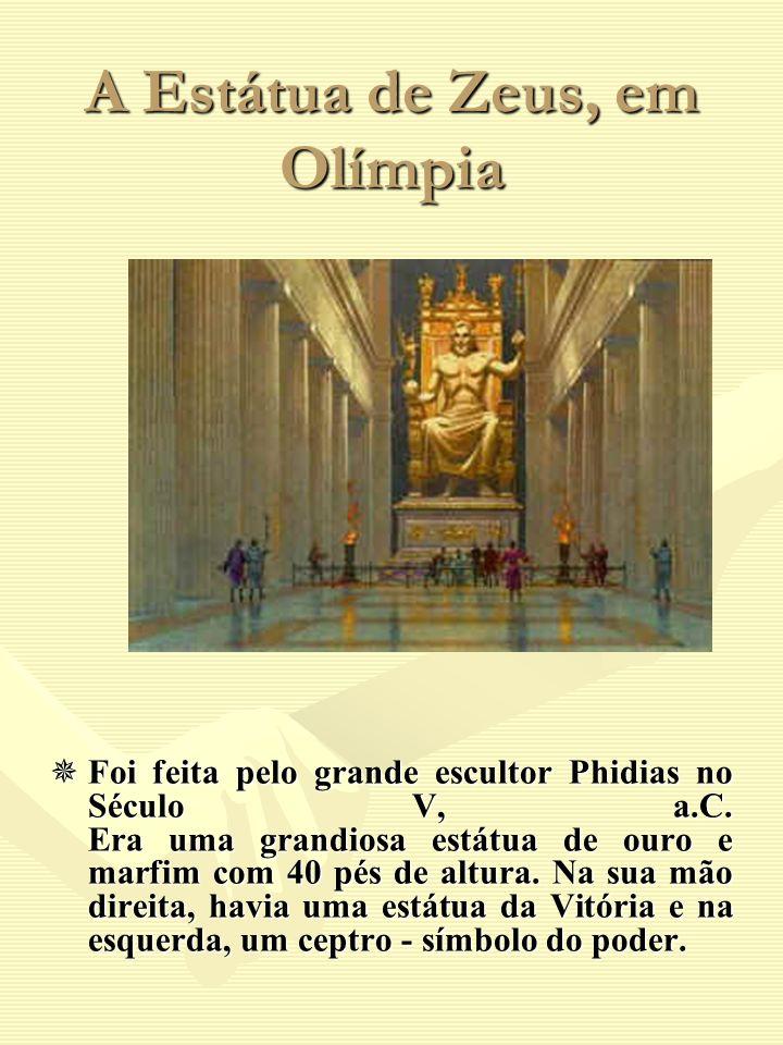 A Estátua de Zeus, em Olímpia Foi feita pelo grande escultor Phidias no Século V, a.C. Era uma grandiosa estátua de ouro e marfim com 40 pés de altura