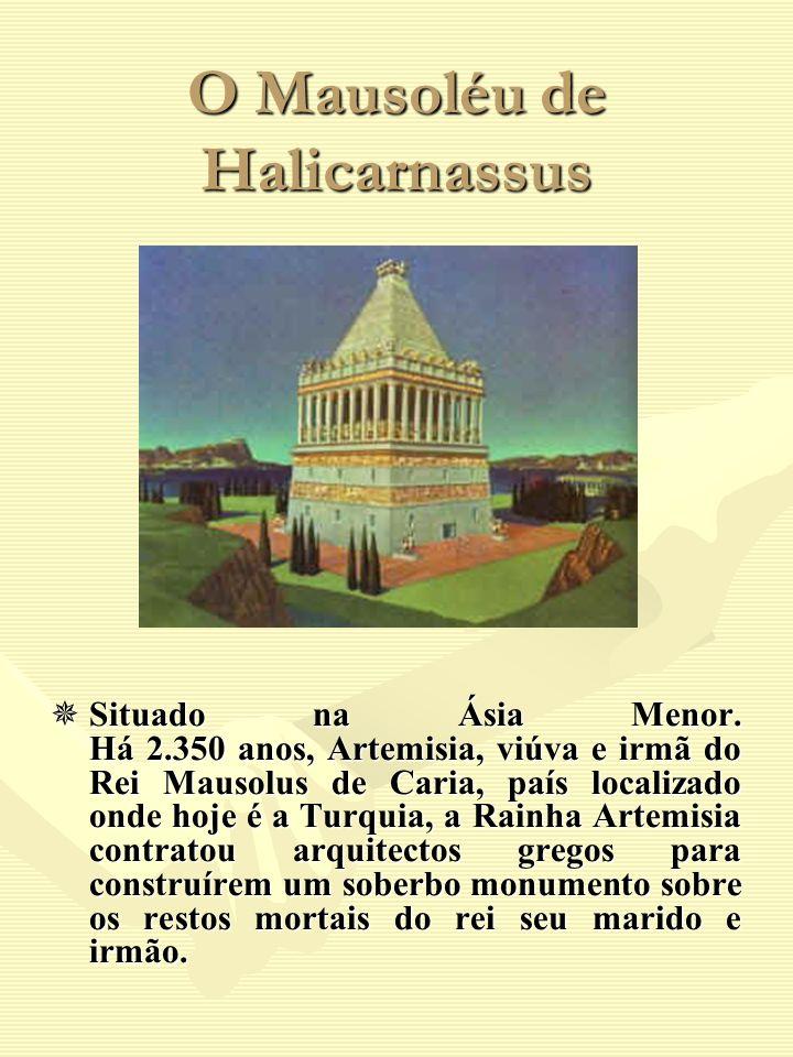 O Mausoléu de Halicarnassus Situado na Ásia Menor. Há 2.350 anos, Artemisia, viúva e irmã do Rei Mausolus de Caria, país localizado onde hoje é a Turq