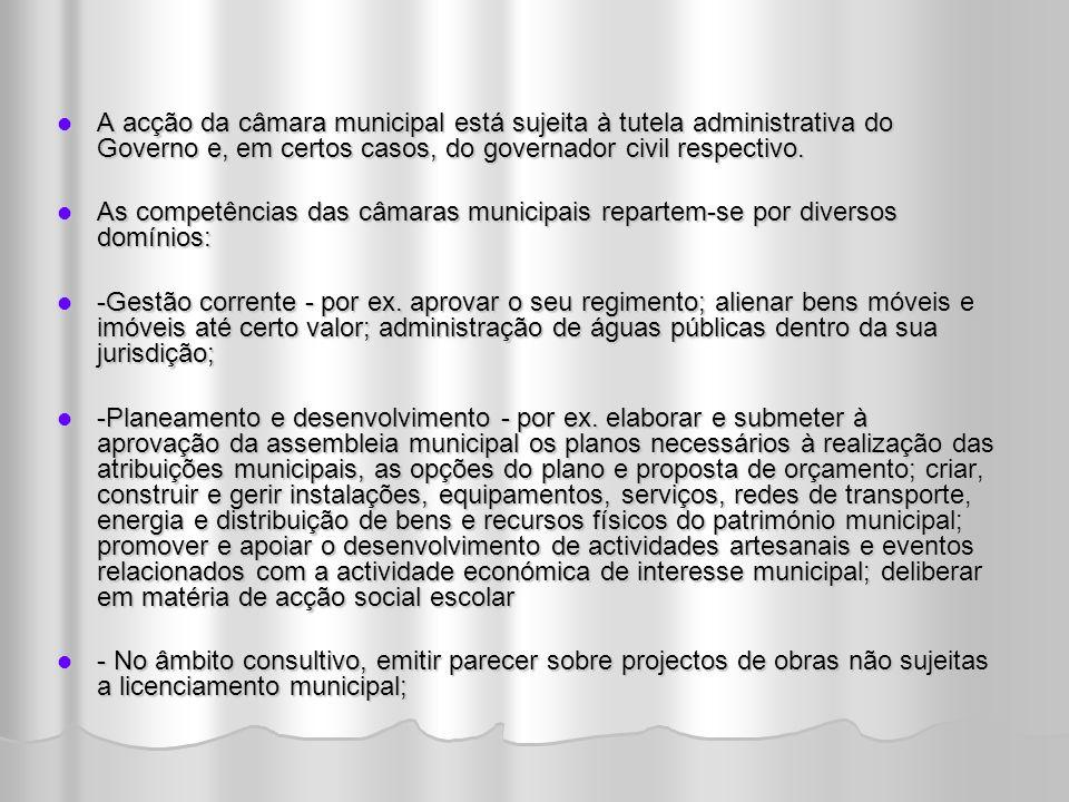 A acção da câmara municipal está sujeita à tutela administrativa do Governo e, em certos casos, do governador civil respectivo.