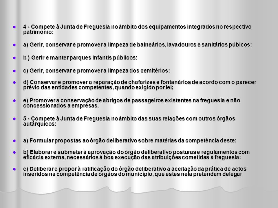 4 - Compete à Junta de Freguesia no âmbito dos equipamentos integrados no respectivo património: 4 - Compete à Junta de Freguesia no âmbito dos equipamentos integrados no respectivo património: a) Gerir, conservar e promover a limpeza de balneários, lavadouros e sanitários púbicos: a) Gerir, conservar e promover a limpeza de balneários, lavadouros e sanitários púbicos: b ) Gerir e manter parques infantis públicos: b ) Gerir e manter parques infantis públicos: c) Gerir, conservar e promover a limpeza dos cemitérios: c) Gerir, conservar e promover a limpeza dos cemitérios: d) Conservar e promover a reparação de chafarizes e fontanários de acordo com o parecer prévio das entidades competentes, quando exigido por lei; d) Conservar e promover a reparação de chafarizes e fontanários de acordo com o parecer prévio das entidades competentes, quando exigido por lei; e) Promover a conservação de abrigos de passageiros existentes na freguesia e não concessionados a empresas.