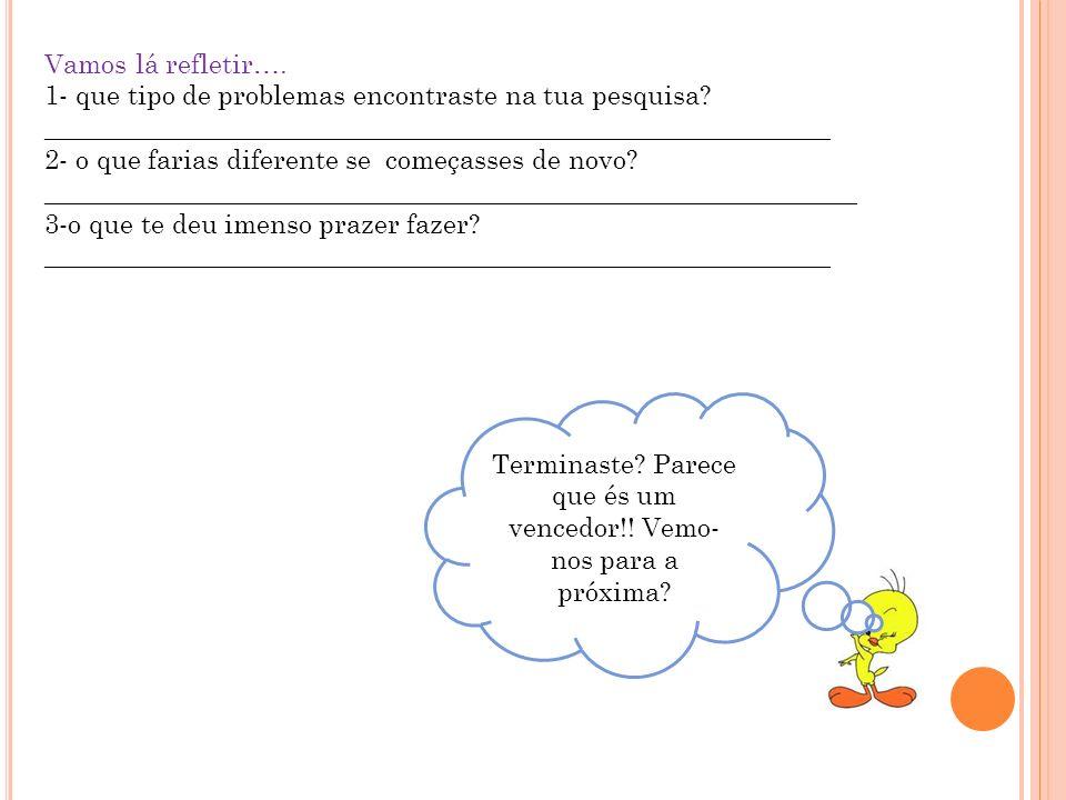 Vamos lá refletir…. 1- que tipo de problemas encontraste na tua pesquisa? ___________________________________________________________ 2- o que farias