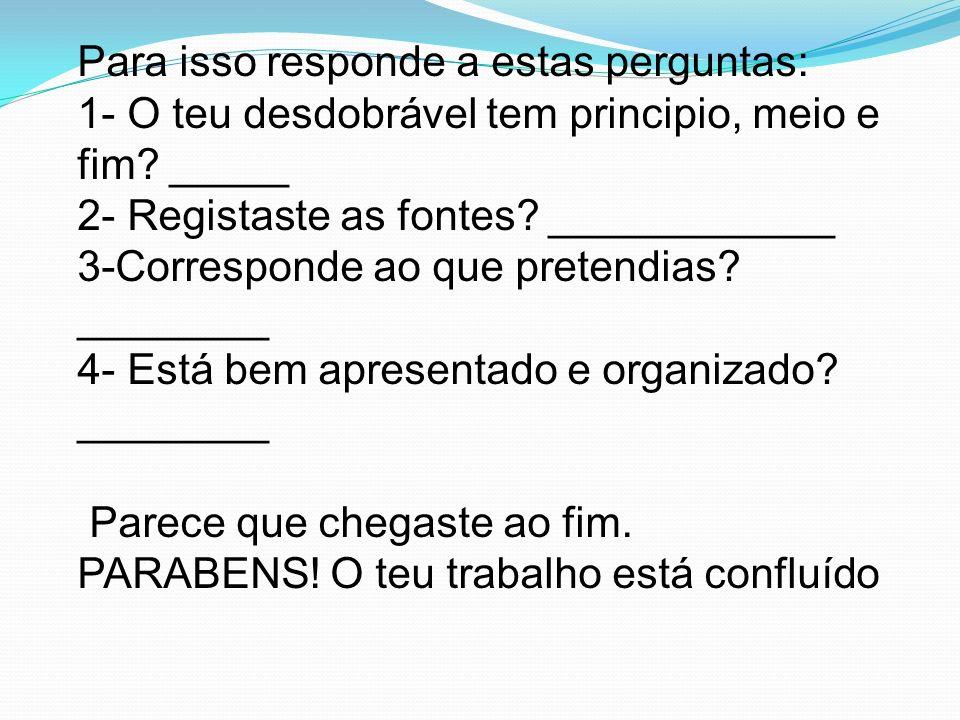 Para isso responde a estas perguntas: 1- O teu desdobrável tem principio, meio e fim? _____ 2- Registaste as fontes? ____________ 3-Corresponde ao que