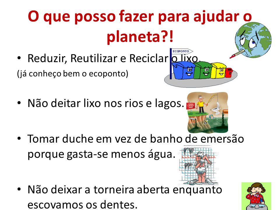 O que posso fazer para ajudar o planeta?! Reduzir, Reutilizar e Reciclar o lixo. (já conheço bem o ecoponto) Não deitar lixo nos rios e lagos. Tomar d