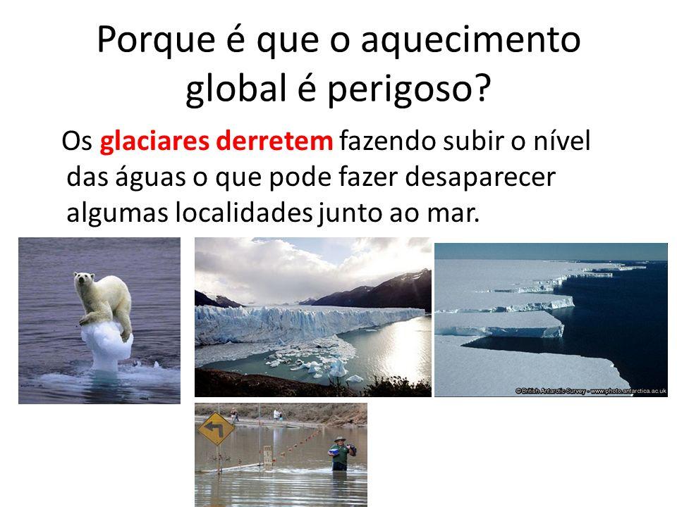 Porque é que o aquecimento global é perigoso? Os glaciares derretem fazendo subir o nível das águas o que pode fazer desaparecer algumas localidades j