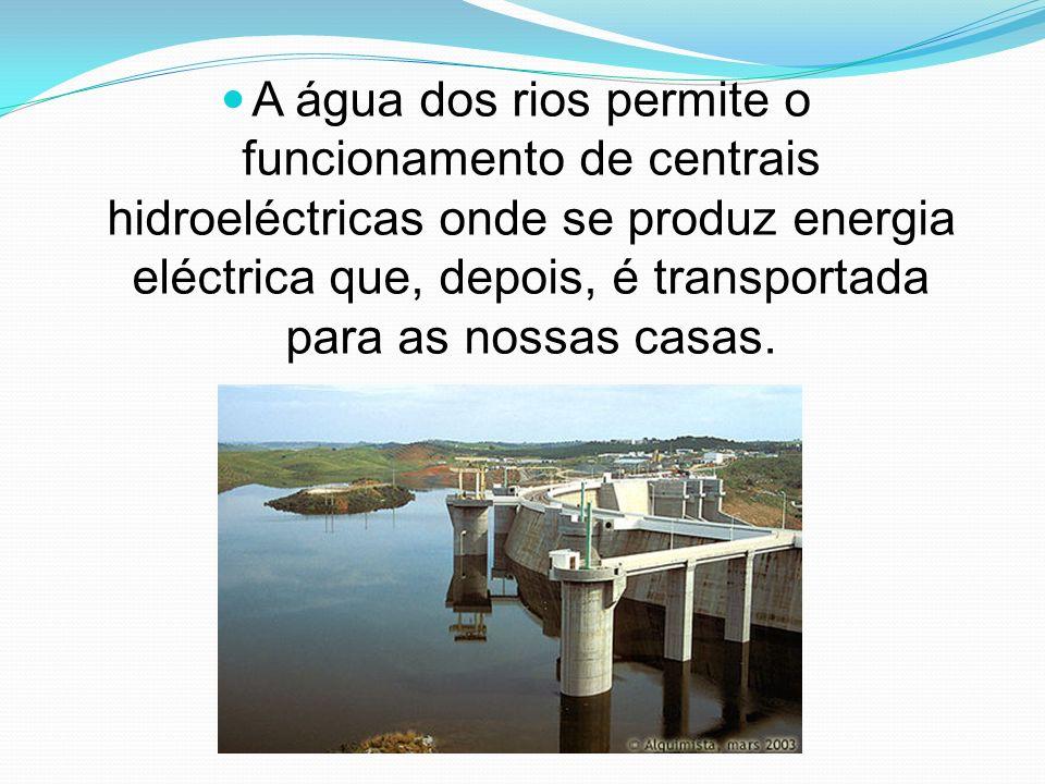 A água dos rios permite o funcionamento de centrais hidroeléctricas onde se produz energia eléctrica que, depois, é transportada para as nossas casas.