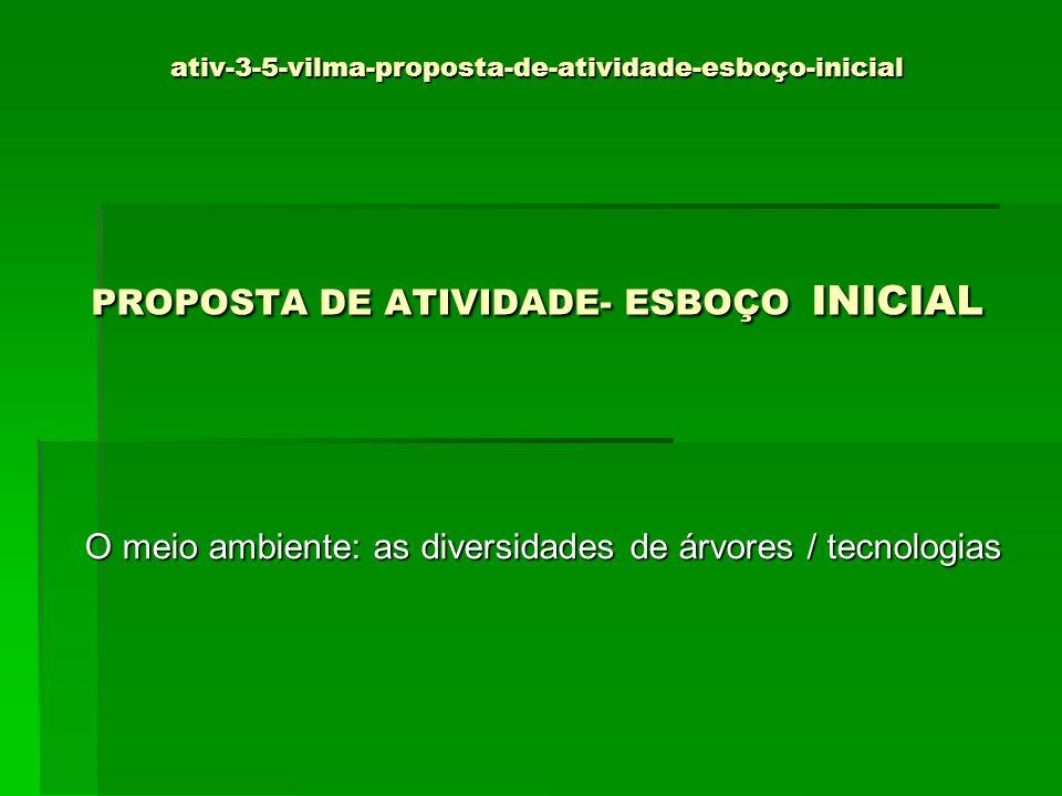 ativ-3-5-vilma-proposta-de-atividade-esboço-inicial PROPOSTA DE ATIVIDADE- ESBOÇO INICIAL O meio ambiente: as diversidades de árvores / tecnologias