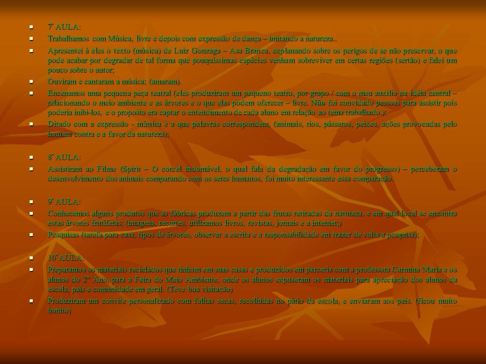 11 ª AULA: 11 ª AULA: Assistiram ao Filme (O ursinho travesso Brink Bill – (mistura de imagens reais e desenhos animados) mostrando o homem degradando a natureza), chamou muito a atenção dos alunos por essa semelhança com o real e o mundo da fantasia que eles ainda acreditam; Assistiram ao Filme (O ursinho travesso Brink Bill – (mistura de imagens reais e desenhos animados) mostrando o homem degradando a natureza), chamou muito a atenção dos alunos por essa semelhança com o real e o mundo da fantasia que eles ainda acreditam; 12 ª AULA: 12 ª AULA: Expomos a Feira do Meio Ambiente; Expomos a Feira do Meio Ambiente; 13 ª AULA: 13 ª AULA: Desenhamos desenho programado e depois ficou desenho livre, sobre as diversidades de árvores de nossa cidade; Desenhamos desenho programado e depois ficou desenho livre, sobre as diversidades de árvores de nossa cidade; 14ª AULA: 14ª AULA: Foi ditado palavras relacionadas com o tema trabalhado e depois ditado escrito na lousa; Foi ditado palavras relacionadas com o tema trabalhado e depois ditado escrito na lousa; Observamos as partes que compõem uma árvore, cartaz gigante; Observamos as partes que compõem uma árvore, cartaz gigante; O que cada parte representa para a sobrevivência da planta, num geral; O que cada parte representa para a sobrevivência da planta, num geral; 15ª AULA: 15ª AULA: Pintando a natureza, produziram pequenas telas em papel Paraná, mostra de tipos de natureza, escolha livre; Pintando a natureza, produziram pequenas telas em papel Paraná, mostra de tipos de natureza, escolha livre; Trouxeram para escola, sucos, frutas, ou alimentos confeitados com algum tipo de frutas, nozes...; Trouxeram para escola, sucos, frutas, ou alimentos confeitados com algum tipo de frutas, nozes...; Brincadeiras diversas, jogos com material reciclável.
