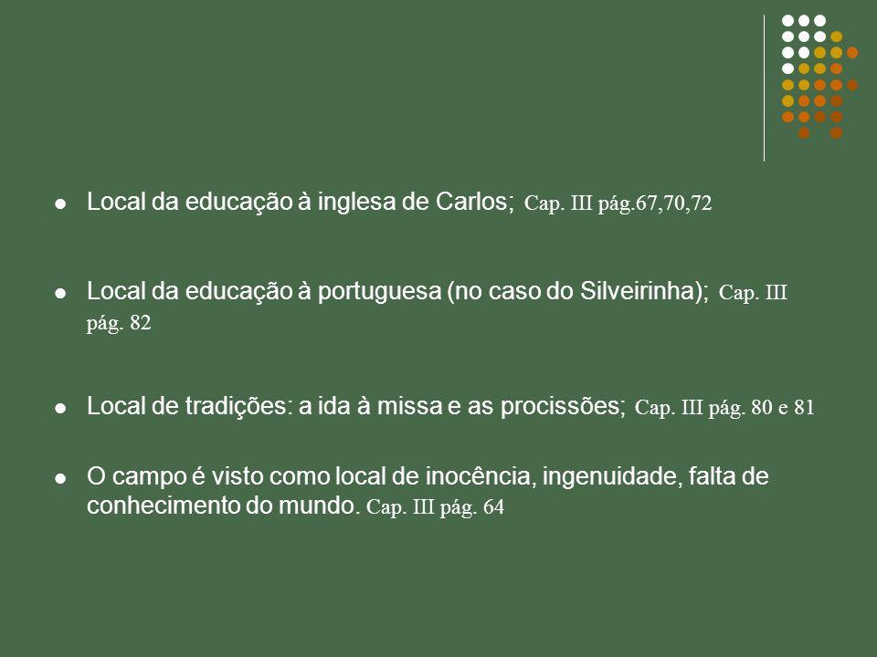 Local da educação à inglesa de Carlos; Cap. III pág.67,70,72 Local da educação à portuguesa (no caso do Silveirinha); Cap. III pág. 82 Local de tradiç