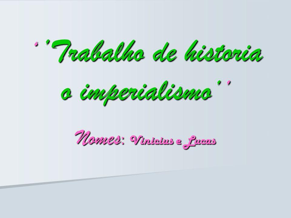 Trabalho de historia o imperialismo Trabalho de historia o imperialismo Nomes : Vinicius e Lucas