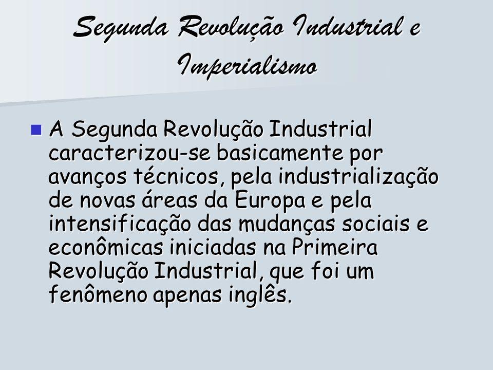 Segunda Revolução Industrial e Imperialismo A Segunda Revolução Industrial caracterizou-se basicamente por avanços técnicos, pela industrialização de
