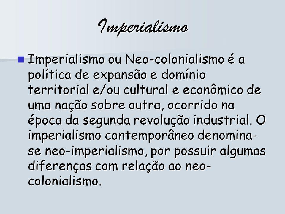 Imperialismo Imperialismo ou Neo-colonialismo é a política de expansão e domínio territorial e/ou cultural e econômico de uma nação sobre outra, ocorr