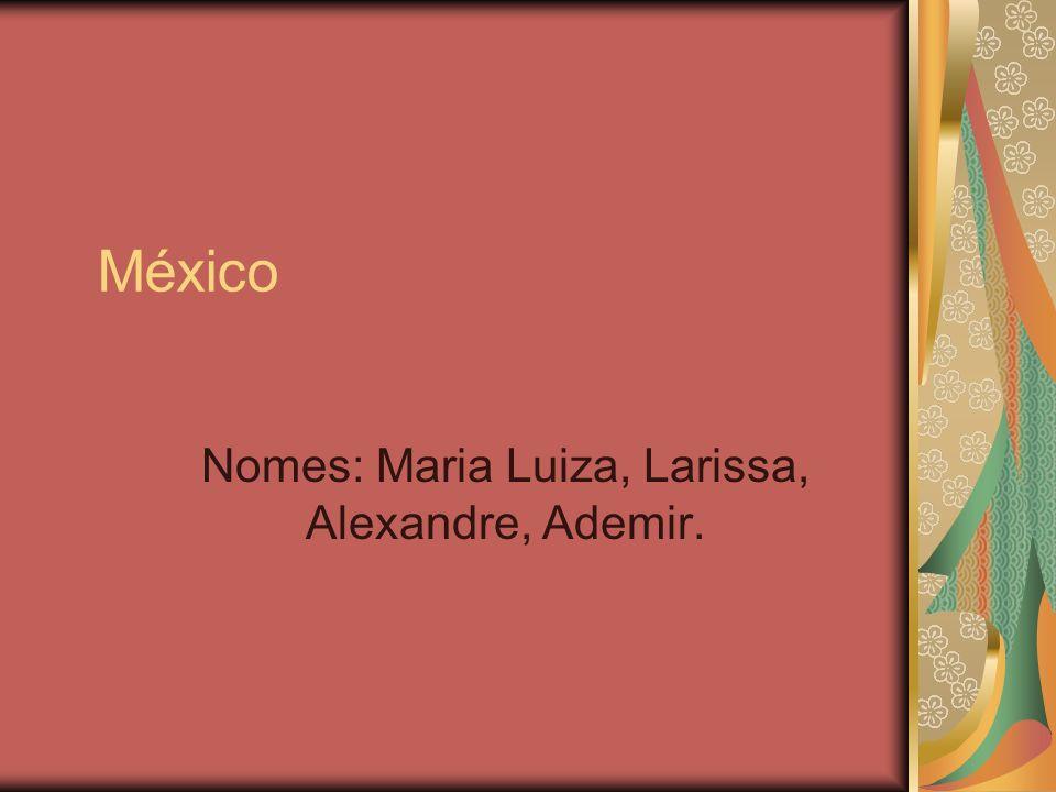México Nomes: Maria Luiza, Larissa, Alexandre, Ademir.