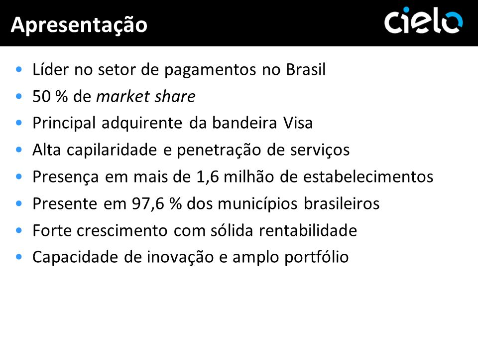 Apresentação Líder no setor de pagamentos no Brasil 50 % de market share Principal adquirente da bandeira Visa Alta capilaridade e penetração de servi